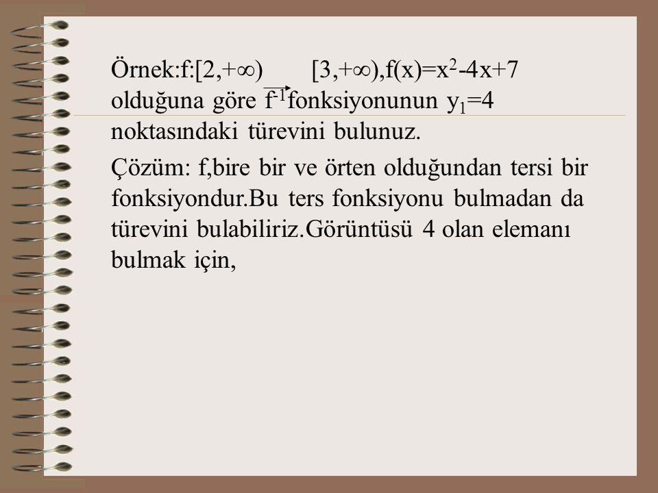 Örnek:f:[2,+) [3,+),f(x)=x2-4x+7 olduğuna göre f-1fonksiyonunun y1=4 noktasındaki türevini bulunuz.
